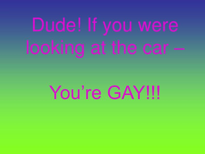 Dude! If you were looking at the car –