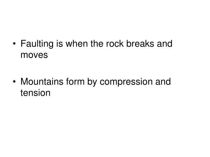 Faulting is when the rock breaks and moves