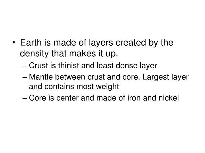 Earth is made of layers created by the density that makes it up.