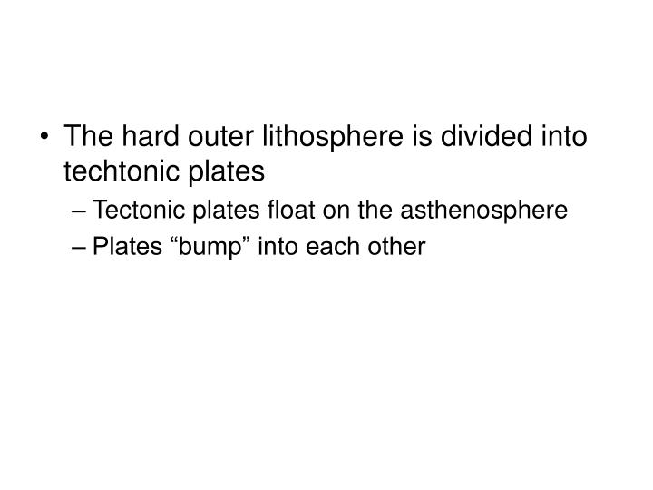 The hard outer lithosphere is divided into techtonic plates