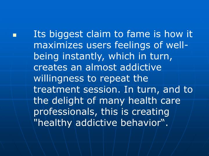 "Its biggest claim to fame is how it 	maximizes users feelings of well-	being instantly, which in turn, 	creates an almost addictive 	willingness to repeat the 	treatment session. In turn, and to 	the delight of many health care 	professionals, this is creating 	""healthy addictive behavior""."