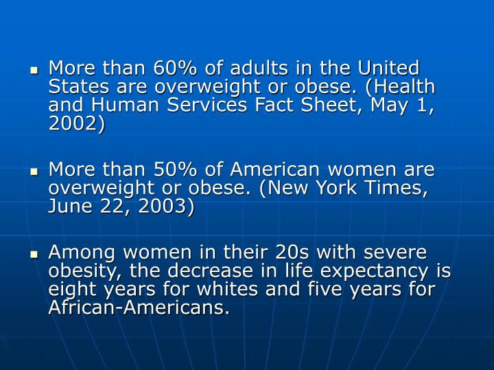 More than 60% of adults in the United States are overweight or obese. (Health and Human Services Fact Sheet, May 1, 2002)