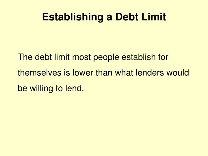 The debt limit most people establish for themselves is lower than what lenders would be willing to lend.