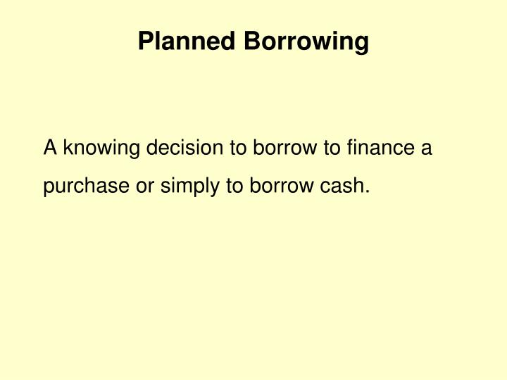 A knowing decision to borrow to finance a purchase or simply to borrow cash.