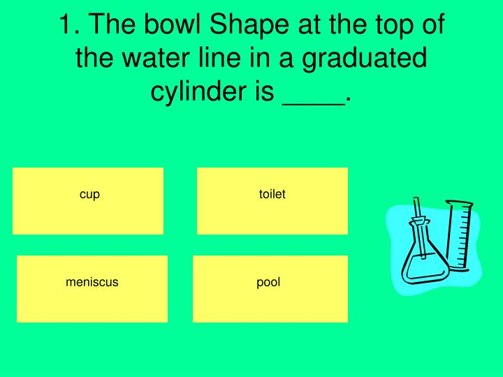 1. The bowl Shape at the top of the water line in a graduated cylinder is ____.