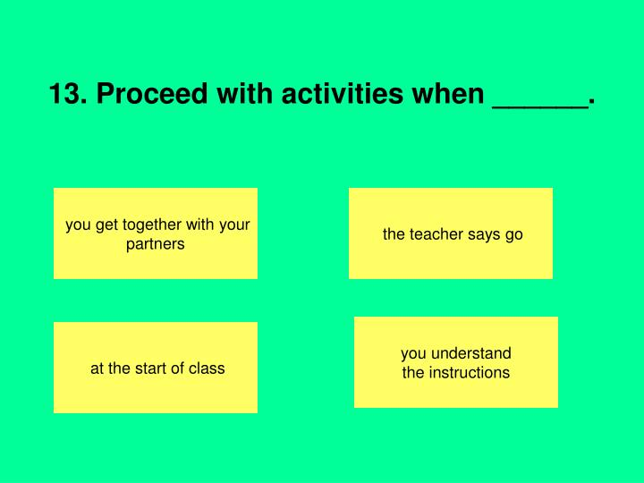 13. Proceed with activities when ______.