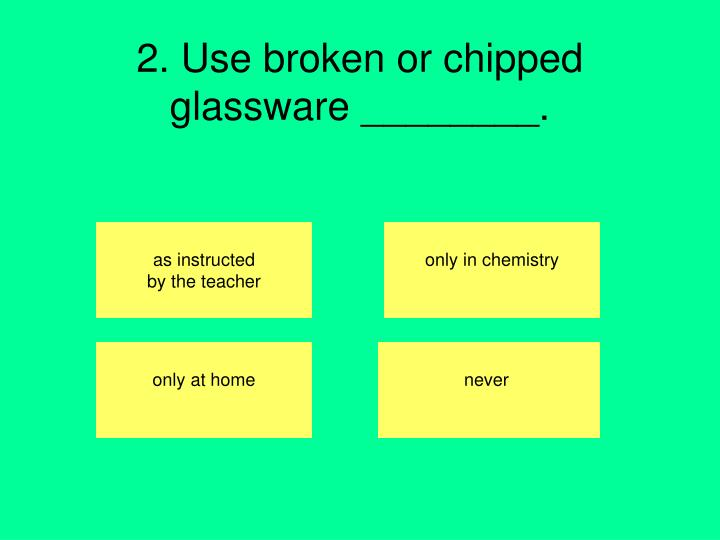 2. Use broken or chipped glassware ________.
