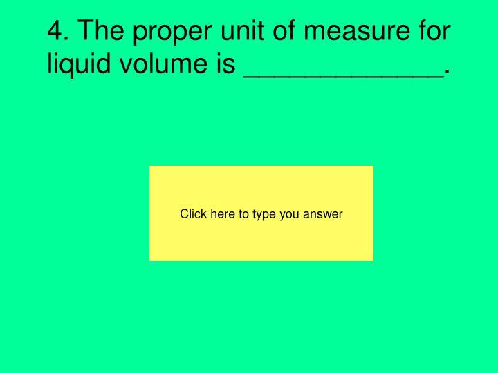 4. The proper unit of measure for liquid volume is _____________.