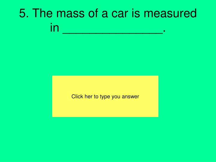 5. The mass of a car is measured in _______________.