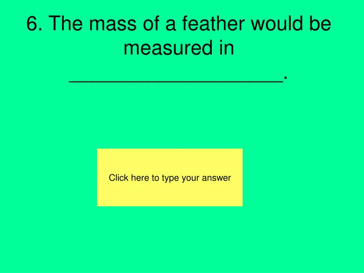 6. The mass of a feather would be measured in ___________________.