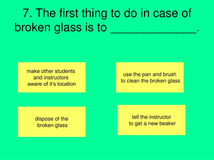 7. The first thing to do in case of broken glass is to _____________.