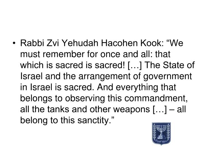"Rabbi Zvi Yehudah Hacohen Kook: ""We must remember for once and all: that which is sacred is sacred! […] The State of Israel and the arrangement of government in Israel is sacred. And everything that belongs to observing this commandment, all the tanks and other weapons […] – all belong to this sanctity."""