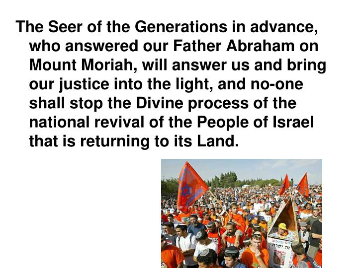 The Seer of the Generations in advance, who answered our Father Abraham on Mount Moriah, will answer us and bring our justice into the light, and no-one shall stop the Divine process of the national revival of the People of Israel that is returning to its Land.