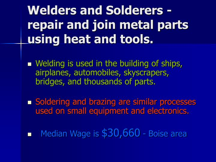 Welders and Solderers - repair and join metal parts using heat and tools.