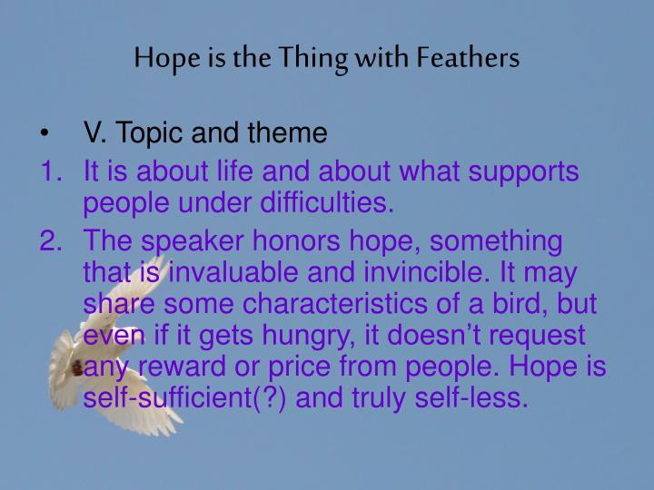 poem analysis of hope is the thing with feathers Poetry / hope is the thing with feathers / analysis / form and meter analysis / hope is the thing with feathers - a that perches in the soul - b and sings the tune without the words - c and never stops - at all.