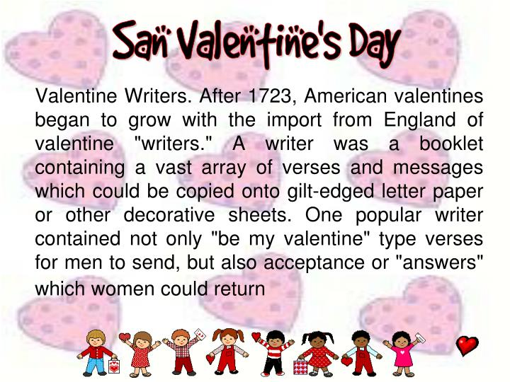 "Valentine Writers. After 1723, American valentines began to grow with the import from England of valentine ""writers."" A writer was a booklet containing a vast array of verses and messages which could be copied onto gilt-edged letter paper or other decorative sheets. One popular writer contained not only ""be my valentine"" type verses for men to send, but also acceptance or ""answers"" which women could return"