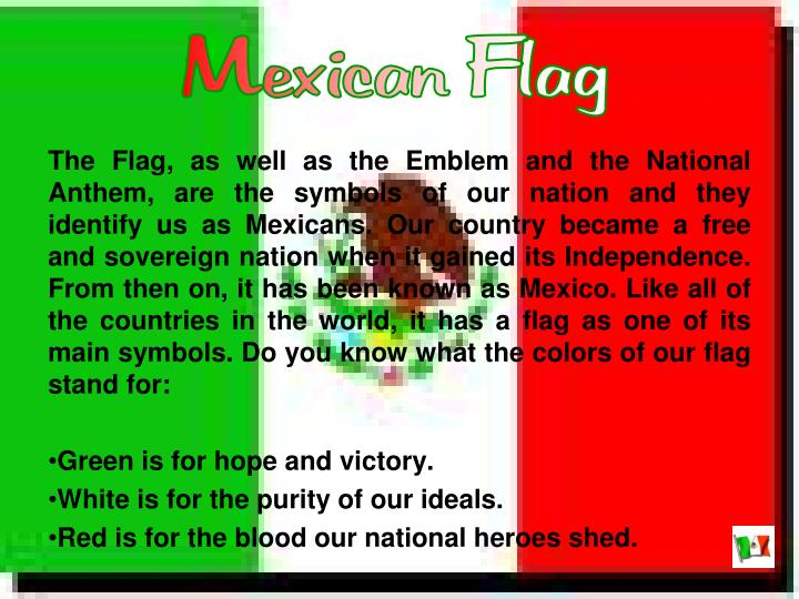 The Flag, as well as the Emblem and the National Anthem, are the symbols of our nation and they identify us as Mexicans. Our country became a free and sovereign nation when it gained its Independence. From then on, it has been known as Mexico. Like all of the countries in the world, it has a flag as one of its main symbols. Do you know what the colors of our flag stand for: