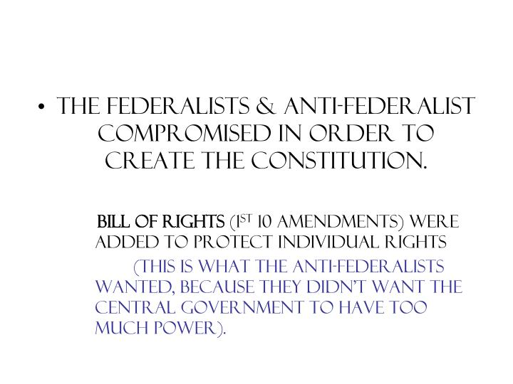The Federalists & Anti-Federalist compromised in order to create the constitution.