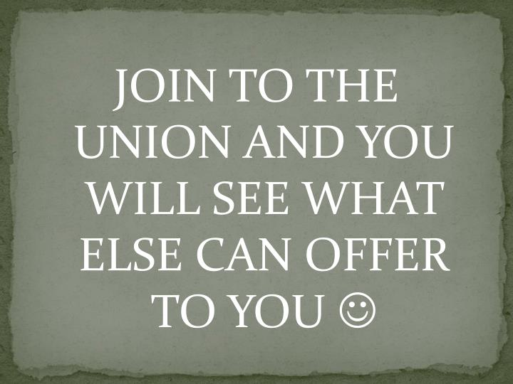 JOIN TO THE UNION AND YOU WILL SEE WHAT ELSE CAN OFFER TO YOU