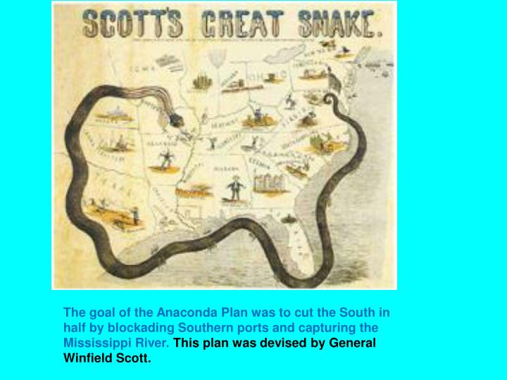 The goal of the Anaconda Plan was to cut the South in half by blockading Southern ports and capturing the Mississippi River.