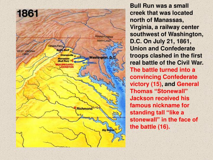 Bull Run was a small creek that was located north of Manassas, Virginia, a railway center southwest of Washington, D.C. On July 21, 1861, Union and Confederate troops clashed in the first real battle of the Civil War.