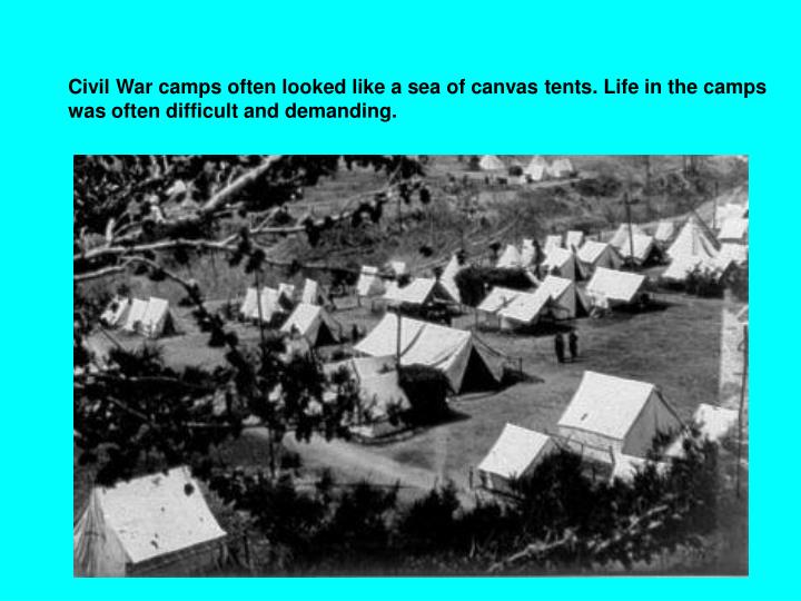 Civil War camps often looked like a sea of canvas tents. Life in the camps was often difficult and demanding.