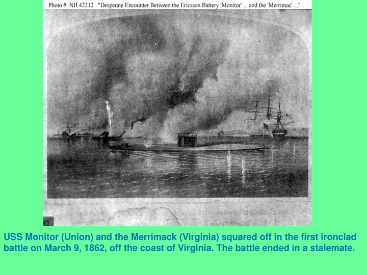 USS Monitor (Union) and the Merrimack (Virginia) squared off in the first ironclad battle on March 9, 1862, off the coast of Virginia. The battle ended in a stalemate.