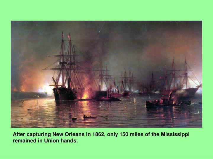After capturing New Orleans in 1862, only 150 miles of the Mississippi remained in Union hands.