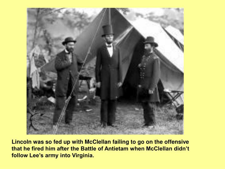 Lincoln was so fed up with McClellan failing to go on the offensive that he fired him after the Battle of Antietam when McClellan didn't follow Lee's army into Virginia.