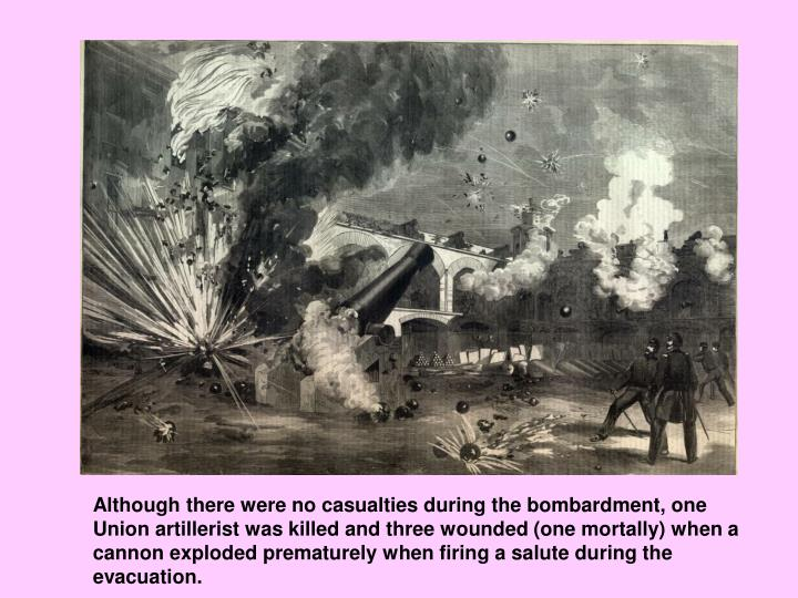 Although there were no casualties during the bombardment, one Union artillerist was killed and three wounded (one mortally) when a cannon exploded prematurely when firing a salute during the evacuation.