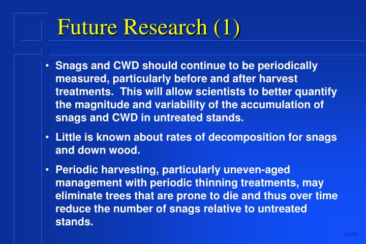 Snags and CWD should continue to be periodically measured, particularly before and after harvest treatments.  This will allow scientists to better quantify the magnitude and variability of the accumulation of snags and CWD in untreated stands.