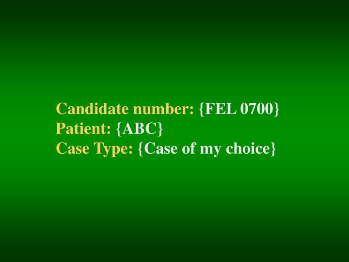 Candidate number fel 0700 patient abc case type case of my choice