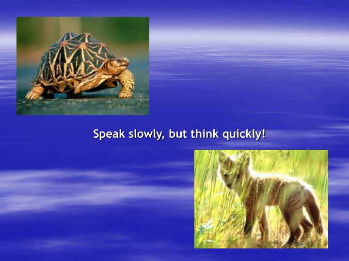Speak slowly