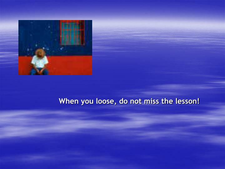 When you loose, do not miss the lesson!