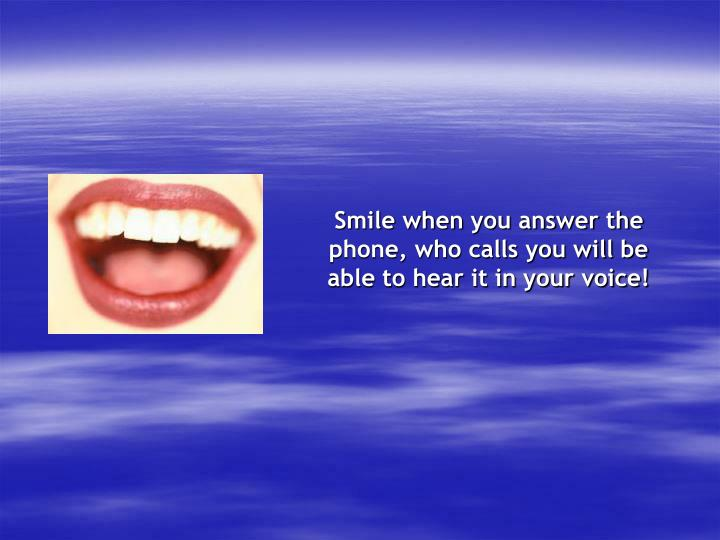 Smile when you answer the phone, who calls you will be able to hear it in your voice!
