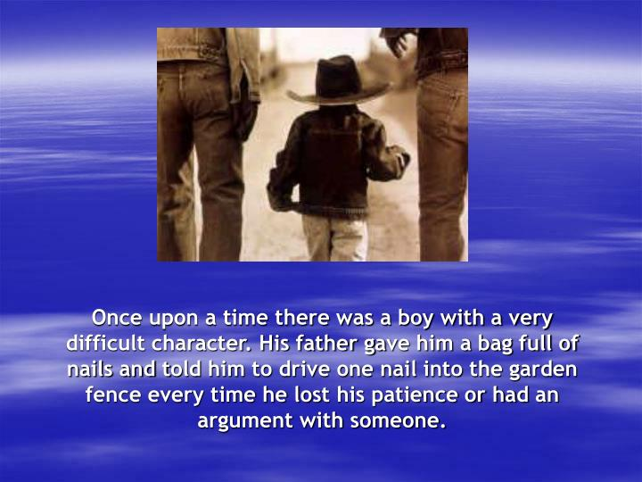 Once upon a time there was a boy with a very difficult character. His father g