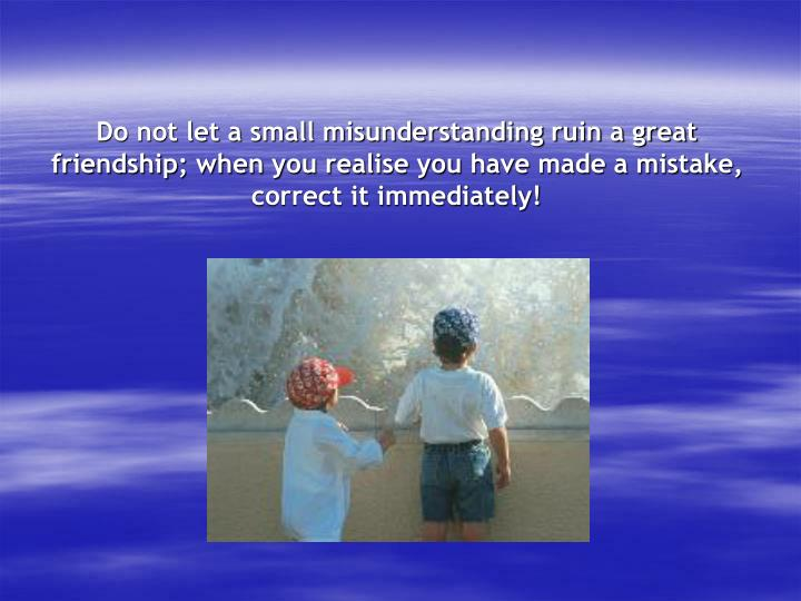 Do not let a small misunderstanding ruin a great friendship; when you realise you have made a mistake, correct it immediately!