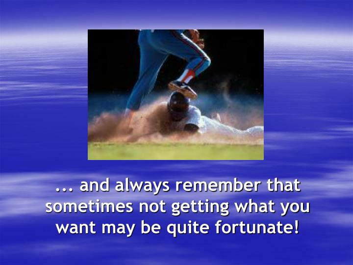 ... and always remember that sometimes not getting what you want may be quite fortunate!