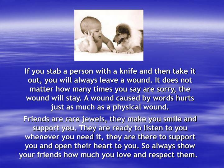 If you stab a person with a knife and then take it out, you will always leave a wound. It does not matter how many times you say are sorry, the wound will stay. A wound caused by words hurts just as much as a physical wound.