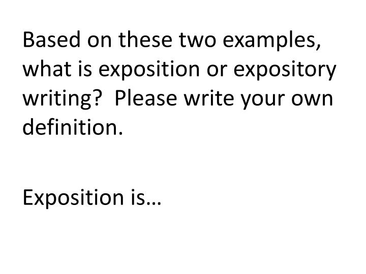 Based on these two examples, what is exposition or expository writing?  Please write your own definition.