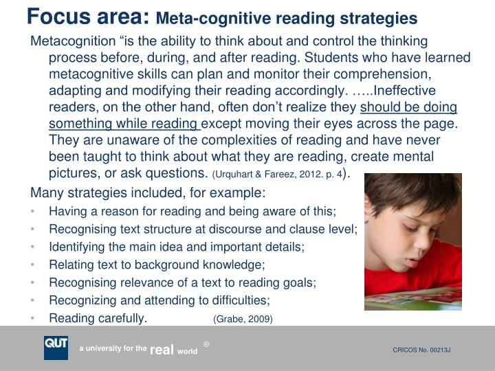 "Metacognition ""is the ability to think about and control the thinking process before, during, and after reading. Students who have learned metacognitive skills can plan and monitor their comprehension, adapting and modifying their reading accordingly. …..Ineffective readers, on the other hand, often don't realize they"