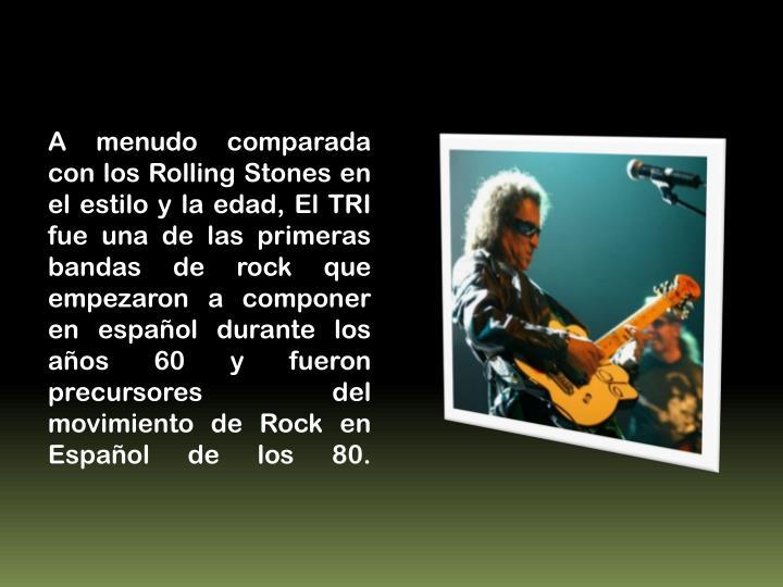 A menudo comparada con los Rolling Stones en el estilo y la edad, El TRI fue una de las primeras bandas de rock que empezaron a componer en español durante los años 60 y fueron precursores del movimiento de Rock en Español de los 80.