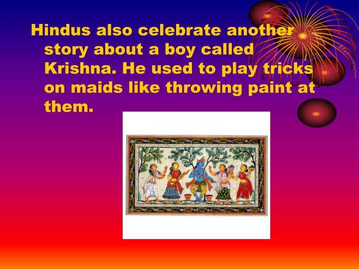 Hindus also celebrate another story about a boy called Krishna. He used to play tricks on maids like throwing paint at them.