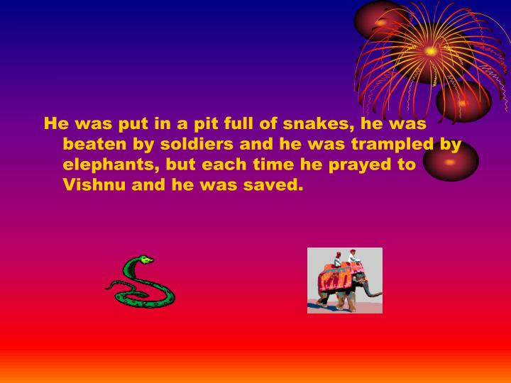 He was put in a pit full of snakes, he was beaten by soldiers and he was trampled by elephants, but each time he prayed to Vishnu and he was saved.
