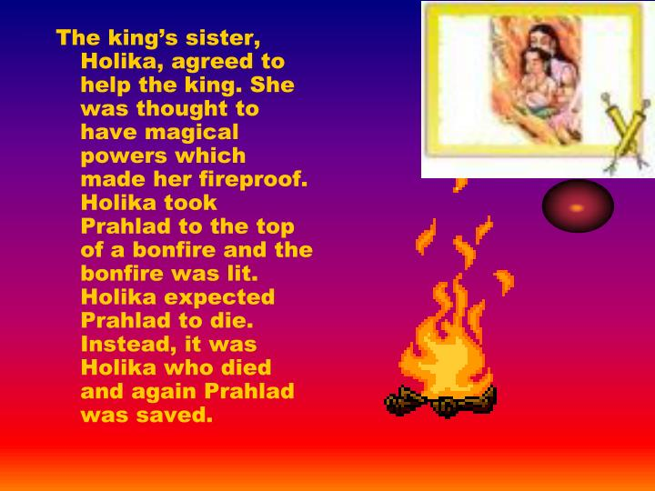 The king's sister, Holika, agreed to help the king. She was thought to have magical powers which made her fireproof. Holika took Prahlad to the top of a bonfire and the bonfire was lit. Holika expected Prahlad to die. Instead, it was Holika who died and again Prahlad was saved.