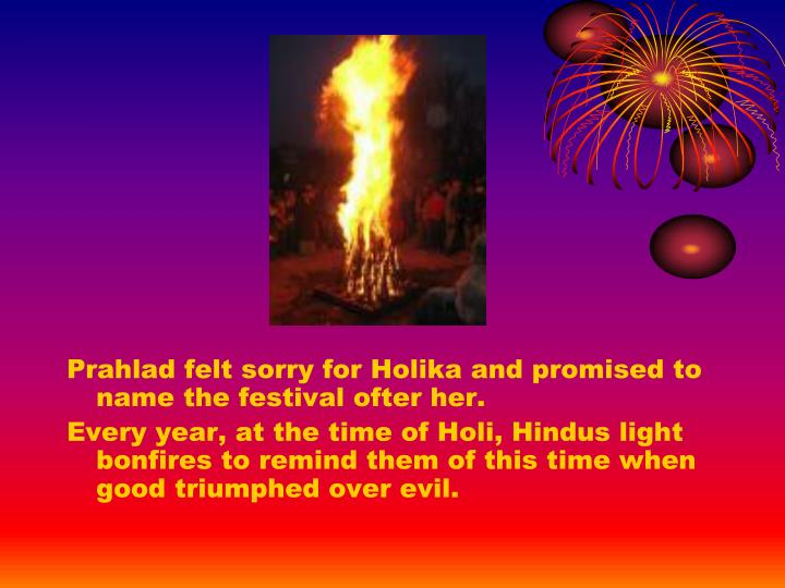 Prahlad felt sorry for Holika and promised to name the festival ofter her.