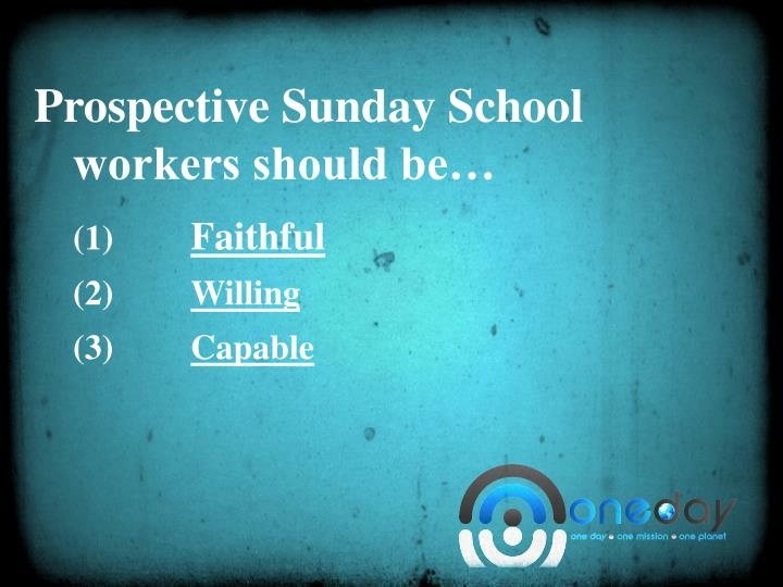 Prospective Sunday School workers should be…