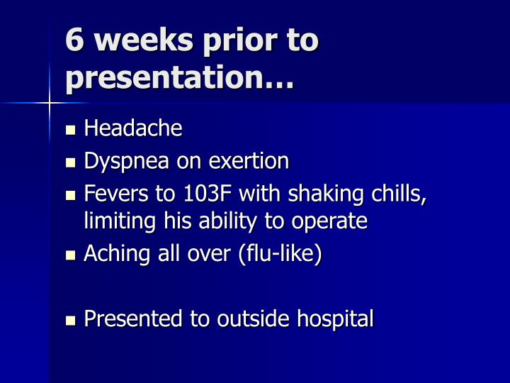 6 weeks prior to presentation…