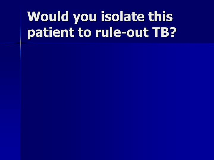 Would you isolate this patient to rule-out TB?