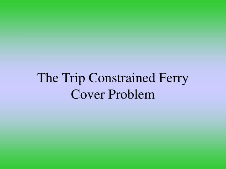 The Trip Constrained Ferry Cover Problem